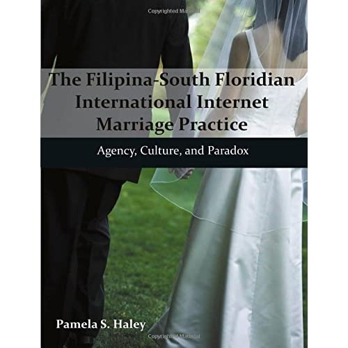 The Filipina-South Floridian International Internet Marriage Practice: Agency, Culture, and Paradox by Pamela S. Haley (2013-07-10)