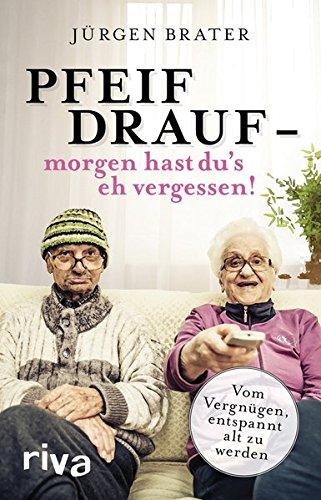 Pfeif drauf – morgen hast du's eh vergessen!: Vom Vergnügen, entspannt alt zu werden (Menschen Zu ändern)