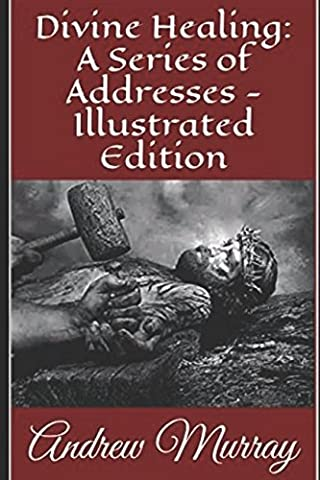 Divine Healing: A Series of Addresses - Illustrated Edition