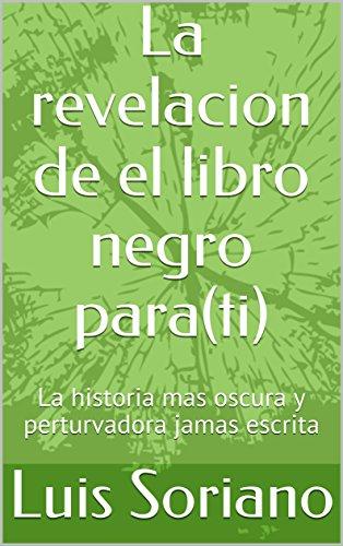 La revelacion de el libro negro para(ti): La historia mas oscura y perturvadora jamas escrita por Luis  Soriano