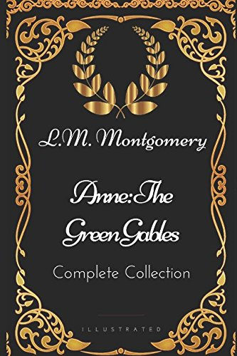 Anne: The Green Gables Complete Collection: By L.M. Montgomery - Illustrated