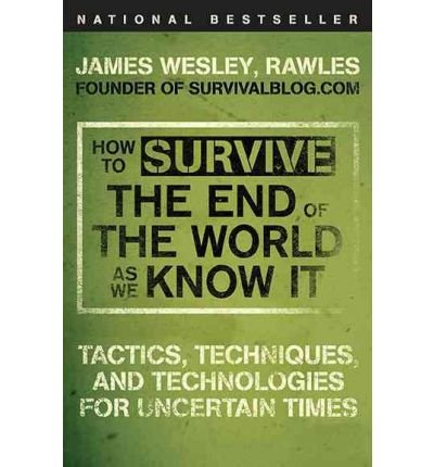 [( How to Survive the End of the World as We Know It: Tactics, Techniques, and Technologies for Uncertain Times[ HOW TO SURVIVE THE END OF THE WORLD AS WE KNOW IT: TACTICS, TECHNIQUES, AND TECHNOLOGIES FOR UNCERTAIN TIMES ] By Rawles, James Wesley ( Author )Oct-01-2009 Paperback By Rawles, James Wesley ( Author ) Paperback Oct - 2009)] Paperback