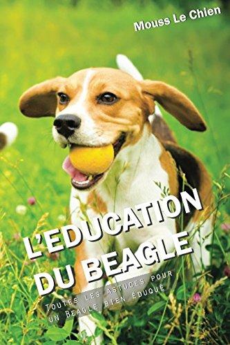 L'EDUCATION DU BEAGLE: Toutes les astuces pour un Beagle bien éduqué par Mouss Le Chien
