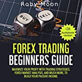 Forex Trading Beginners Guide: Maximize Your Profit with Trading Strategies, Forex Market Analysis, and Much More, to Build Your Passive Income.