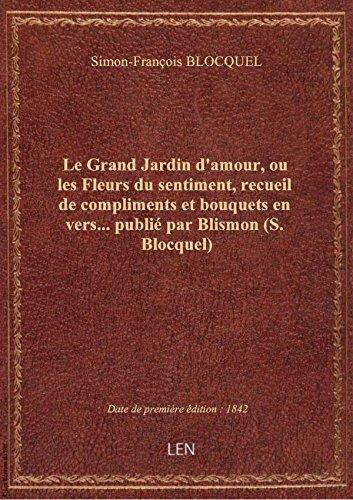 Le Grand Jardin d'amour, ou les Fleurs du sentiment, recueil de compliments et bouquets en vers... p