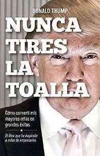 Nunca tires la toalla: Cómo convertí mis mayores retos en grandes éxitos par Donald Trump