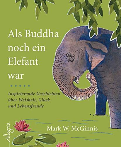 Als Buddha noch ein Elefant war: Inspirierende Geschichten über Weisheit, Glück und Lebensfreude