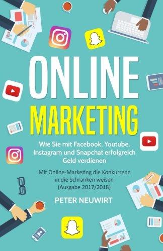 Online Marketing: Wie Sie mit Facebook, Youtube, Instagram und Snapchat erfolgreich Geld verdienen -...