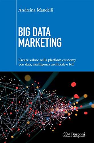Big Data Marketing: Creare valore nella platform economy con dati, intelligenza artificiale eIOT