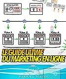 Le Guide Ultime Du Marketing En Ligne: Découvrez Exactement Comment J'utilise Un Système Prévisible Qui Rapporte Des Nouveaux Prospects et Clients Idéaux....