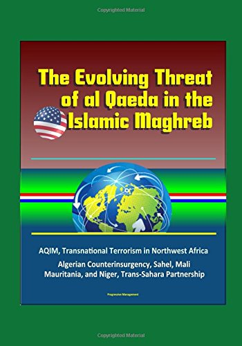 The Evolving Threat of al Qaeda in the Islamic Maghreb - AQIM, Transnational Terrorism in Northwest Africa, Algerian Counterinsurgency, Sahel, Mali, Mauritania, and Niger, Trans-Sahara Partnership