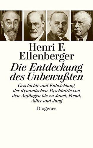 Die Entdeckung des Unbewußten: Geschichte und Entwicklung der dynamischen Psychiatrie von den Anfängen bis zu Janet, Freud, Adler und Jung