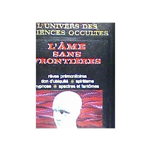 L'univers des sciences occultes. L'âme sans frontières. Rêves prémonitoires - Don d'ubiquité - Spiritisme - Hypnose - Spectres et fantômes