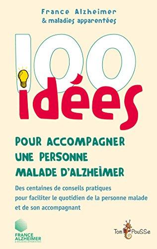 100 ides pour accompagner une personne malade d'Alzheimer: Des centaines de conseils pratiques pour faciliter le quotidien de la personne malade et de son accompagnant