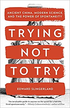 Trying Not to Try: Ancient China, Modern Science, and the Power of Spontaneity par [Slingerland, Edward]