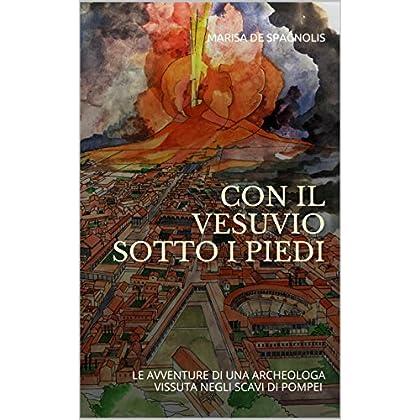 Con Il Vesuvio Sotto I Piedi: Le Avventure Di Una Archeologa Vissuta Negli Scavi Di Pompei