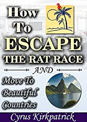 How to Escape the Rat Race and Move to Beautiful Countries (Cyrus Kirkpatrick Lifestyle Design Book 7) (English Edition)