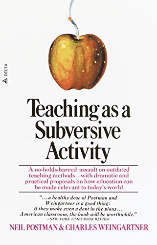 Teaching As a Subversive Activity: A No-Holds-Barred Assault on Outdated Teaching Methods-with Dramatic and Practical Proposals on How Education Can Be Made Relevant to Today's World (Delta Book)
