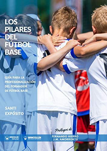 Los Pilares del Fútbol Base: Guía para la profesionalización del Formador de Fútbol Base por Santi Expósito