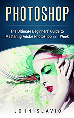 Photoshop: A Step by Step Ultimate Beginners' Guide to Mastering
