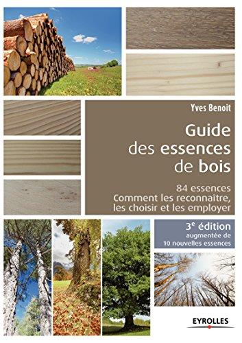 Le guide des essences de bois - 10 nouvelles essences: 84 essences, comment les reconnatre, les choisir et les employer.