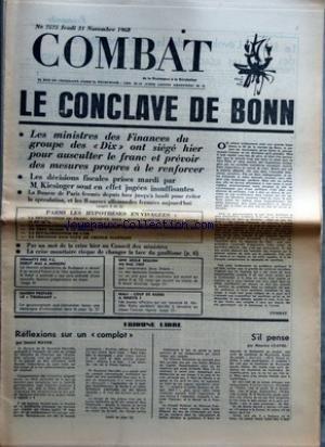 COMBAT [No 7575] du 21/11/1968 - LE CONCLAVE DE BONN LES MINISTRES DES FINANCES DU GROUPE DES DIX ONT SIEGE HIER POUR AUSCULTER LE FRANC ET PREVOIR DES MESURES PROPRES A LE RENFORCER LES DECISIONS FISCALES PRISES MARDI PAR M KIESINGER SONT EN EFFET JUGEES INSUFFISANTES LA BOURSE DE PARIS FERMEE DEPUIS HIER JUSQU'A LUNDI POUR EVITER LA SPECULATION ET LES BOURSES ALLEMANDES FERMEES AUJOURD'HUI PARMI LES HYPOTHESES EN VISAGEES PAS UN MOT DE LA CRISE HIER AU CONSEIL DES MINISTRES LA CRISE MONETAIRE