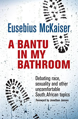 A Bantu in My Bathroom: Debating Race, Sexuality and Other Uncomfortable South African Topics