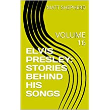 ELVIS PRESLEY: STORIES BEHIND HIS SONGS: VOLUME 16 (English Edition)