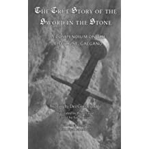 The True Story of the Sword and the Stone: A Compendium on the life of St. Galgano
