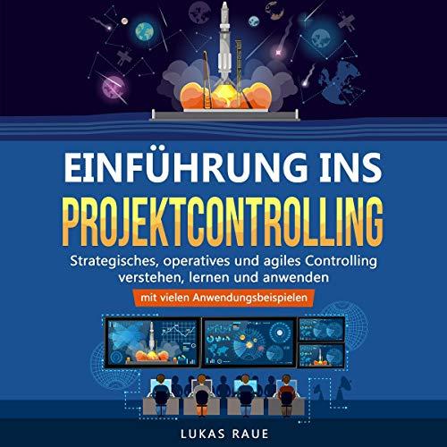 Einführung ins Projektcontrolling: Strategisches, operatives und agiles Controlling lernen, verstehen und anwenden - mit vielen Anwendungsbeispielen