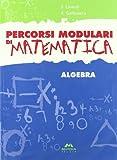 Percorsi modulari di matematica. Algebra. Per la Scuola media
