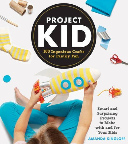 Project Kid: 100 Ingenious Crafts for Family Fun by Amanda Kingloff(2014-04-08)