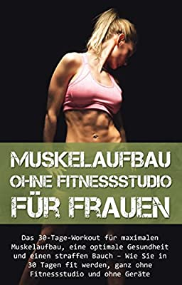Muskelaufbau ohne Fitnessstudio für Frauen: Das 30-Tage-Workout für maximalen Muskelaufbau, eine optimale Gesundheit und einen straffen Bauch - Wie Sie ... (Abnehmen, Diät, ohne Geräte, Fit, Muskel)