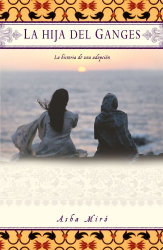 La Hija del Ganges (Daughter of the Ganges): La Historia de Una Adopción (a Memoir) por Asha Miro