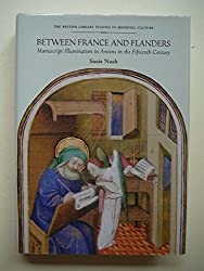 Between France and Flanders: Manuscript Illumination in Amiens in the Fifteenth Century (British Library Studies in Medieval Culture)