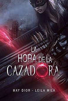 La Hora de la Cazadora (Saga Hunters nº 1) de [Milà, Leila, Dior, May]