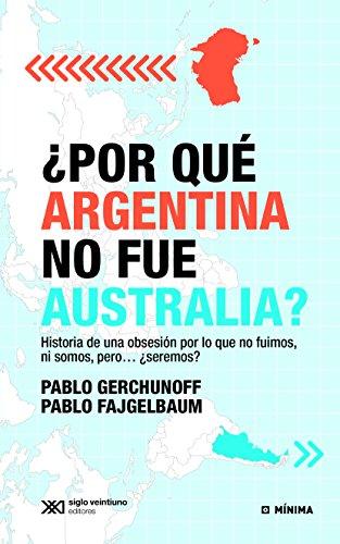 ¿Por qué Argentina no fue Australia? Historia de una obsesión por lo que no fuimos, ni somos, pero… ¿seremos? (Mínima) por Pablo Gerchunoff