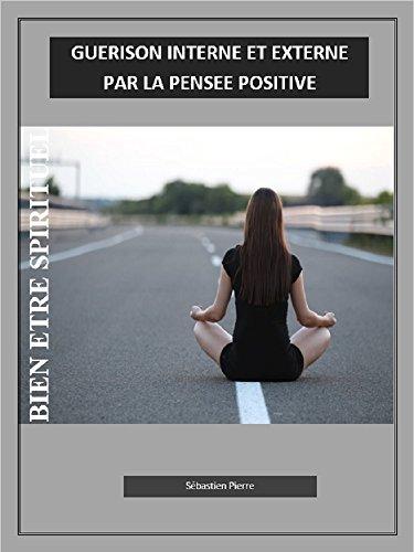 BIEN ETRE SPIRITUEL: GUERISON INTERNE ET EXTERNE PAR LA PENSEE POSITIVE par Sébastien  Pierre