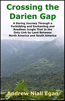 Crossing the Darien Gap: A Daring Journey Through the Roadless and Enchanting Jungle Between North America and South America by [Egan, Andrew N]