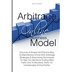 Arbitrage Online Business Model: Discover A Simple Yet Effective Way To Make Money Online With Arbitrage Strategies & Advertising Techniques To Help Traffic For Unbelievable Online Profits!