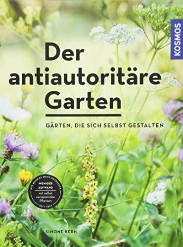 Der antiautoritäre Garten: Gärten, die sich selbst gestalten -