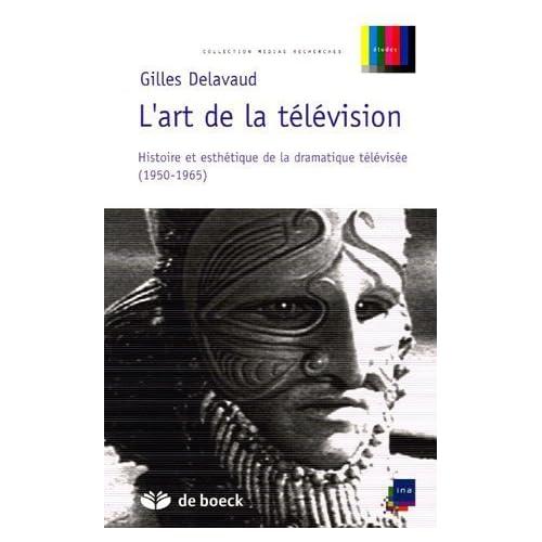 L'art de la télévision : Histoire et esthétique de la dramatique télévisée (1950-1965) de Gilles Delavaud (12 août 2005) Broché