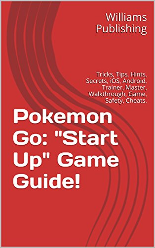 Pokemon Go:Start Up Game Guide!: Tricks, Tips, Hints, Secrets, iOS, Android, Trainer, Master, Walkthrough, Game, Safety, Cheats. (English Edition) (Cheats Für W)