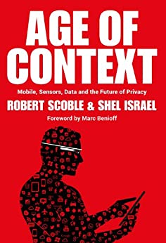 Age of Context: Mobile, Sensors, Data and the Future of Privacy by [Scoble, Robert, Israel, Shel]