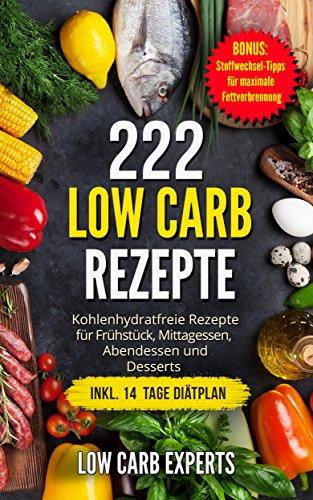 222 Low Carb Rezepte: Kohlenhydratfreie Rezepte für Frühstück, Mittagessen, Abendessen und Desserts inkl. 14 Tage Diätplan (Frühstück Kochen)