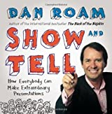 Show and Tell: How Everybody Can Make Remarkable Presentations by Dan Roam (2014-04-10)