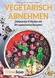 Vegetarisch Abnehmen: Diätplan für 4 Wochen mit 84 vegetarischen Rezepten unter 400 Kalorien