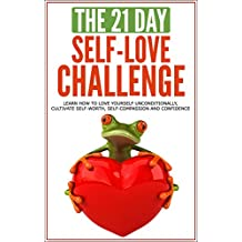 Self-Love: The 21-Day Self-Love Challenge - Learn how to love yourself unconditionally, cultivate self-worth, self-compassion and self-confidence (self ... (21-Day Challenges Book 6) (English Edition)
