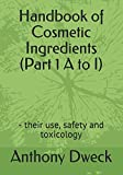 Handbook of Cosmetic Ingredients (Part 1 A to I): - their use, safety and toxicology