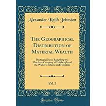 The Geographical Distribution of Material Wealth, Vol. 2: Historical Notes Regarding the Merchant Company of Edinburgh and the Widows' Scheme and Hospitals (Classic Reprint)